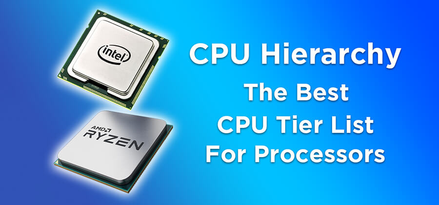 CPU Hierarchy 2021 – CPU Tier List For Processors